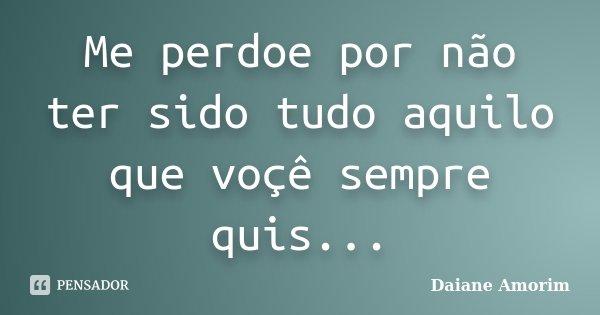 Me perdoe por não ter sido tudo aquilo que voçê sempre quis...... Frase de Daiane Amorim.