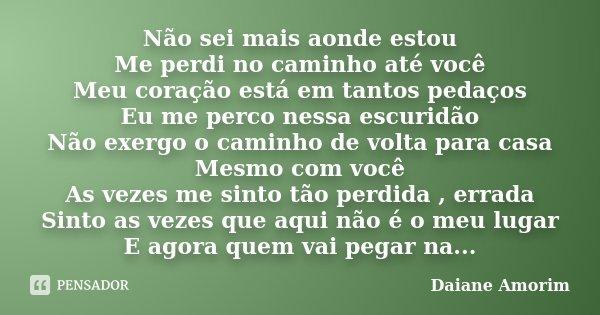 Não sei mais aonde estou Me perdi no caminho até você Meu coração está em tantos pedaços Eu me perco nessa escuridão Não exergo o caminho de volta para casa Mes... Frase de Daiane Amorim.