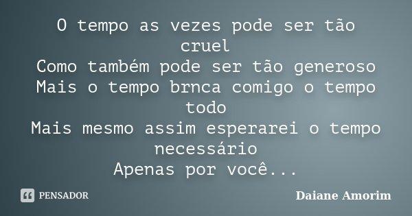 O tempo as vezes pode ser tão cruel Como também pode ser tão generoso Mais o tempo brnca comigo o tempo todo Mais mesmo assim esperarei o tempo necessário Apena... Frase de Daiane Amorim.
