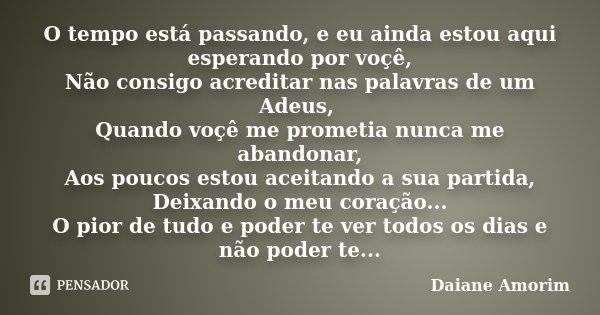 O tempo está passando, e eu ainda estou aqui esperando por voçê, Não consigo acreditar nas palavras de um Adeus, Quando voçê me prometia nunca me abandonar, Aos... Frase de Daiane Amorim.