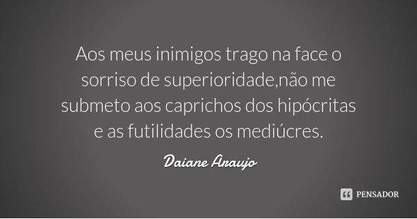 Aos meus inimigos trago na face o sorriso de superioridade,não me submeto aos caprichos dos hipócritas e as futilidades os mediúcres.... Frase de Daiane Araujo.
