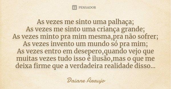 As vezes me sinto uma palhaça; As vezes me sinto uma criança grande; As vezes minto pra mim mesma,pra não sofrer; As vezes invento um mundo só pra mim; As vezes... Frase de Daiane Araujo.