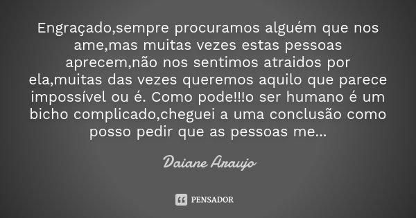 Engraçado,sempre procuramos alguém que nos ame,mas muitas vezes estas pessoas aprecem,não nos sentimos atraidos por ela,muitas das vezes queremos aquilo que par... Frase de Daiane Araujo.