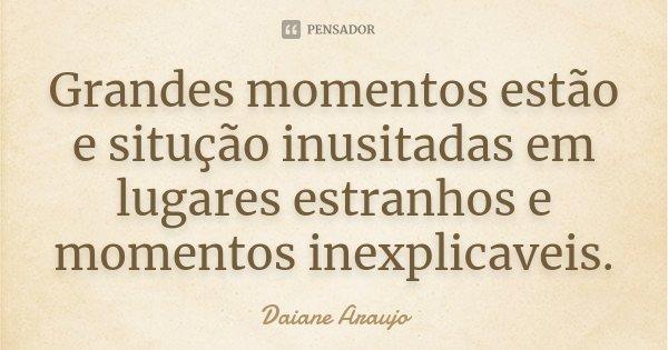 Grandes momentos estão e situção inusitadas em lugares estranhos e momentos inexplicaveis.... Frase de Daiane Araujo.