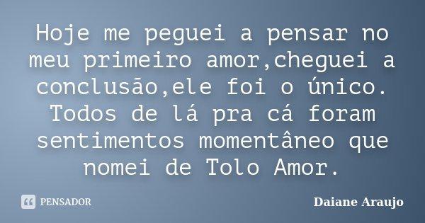 Hoje me peguei a pensar no meu primeiro amor,cheguei a conclusão,ele foi o único. Todos de lá pra cá foram sentimentos momentâneo que nomei de Tolo Amor.... Frase de Daiane Araujo.