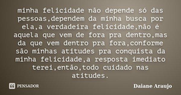 minha felicidade não depende só das pessoas,dependem da minha busca por ela,a verdadeira felicidade,não é aquela que vem de fora pra dentro,mas da que vem dentr... Frase de Daiane Araujo.