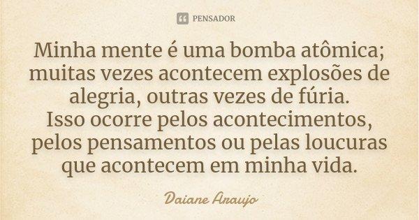 Minha mente é uma bomba atômica,muitas vezes acontece explosões de alegria outras vezes de fúria. Isso ocorre pelos acontecimentos,pelos pensamentos ou pelas lo... Frase de Daiane Araujo.