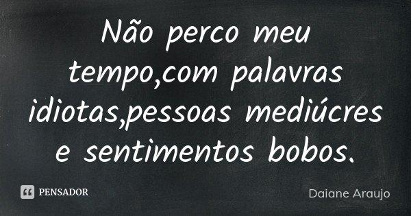 Não perco meu tempo,com palavras idiotas,pessoas mediúcres e sentimentos bobos.... Frase de Daiane Araujo.