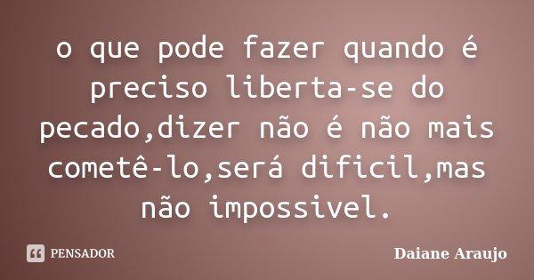 o que pode fazer quando é preciso liberta-se do pecado,dizer não é não mais cometê-lo,será dificil,mas não impossivel.... Frase de Daiane Araujo.