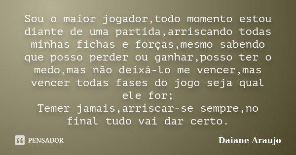 Sou o maior jogador,todo momento estou diante de uma partida,arriscando todas minhas fichas e forças,mesmo sabendo que posso perder ou ganhar,posso ter o medo,m... Frase de Daiane Araujo.