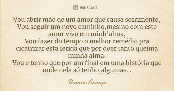 Vou abrir mão de um amor que causa sofrimento, Vou seguir um novo caminho,mesmo com este amor vivo em minh'alma, Vou fazer do tempo o melhor remédio pra cicatri... Frase de Daiane Araujo.