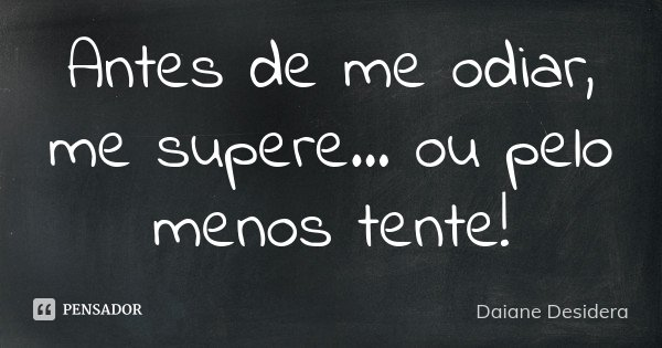 Antes de me odiar, me supere... ou pelo menos tente!... Frase de Daiane Desidera.