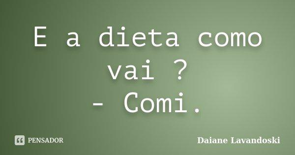 E a dieta como vai ? - Comi.... Frase de Daiane Lavandoski.