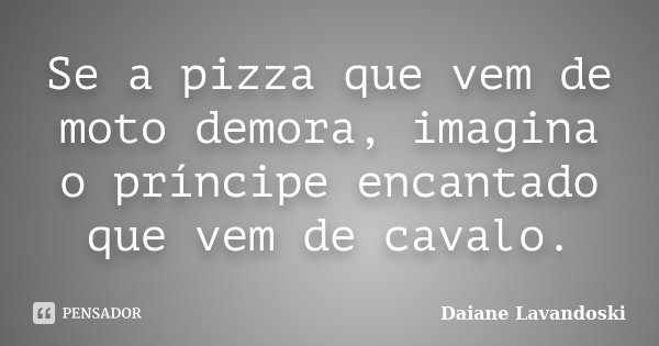 Se a pizza que vem de moto demora, imagina o príncipe encantado que vem de cavalo.... Frase de Daiane Lavandoski.
