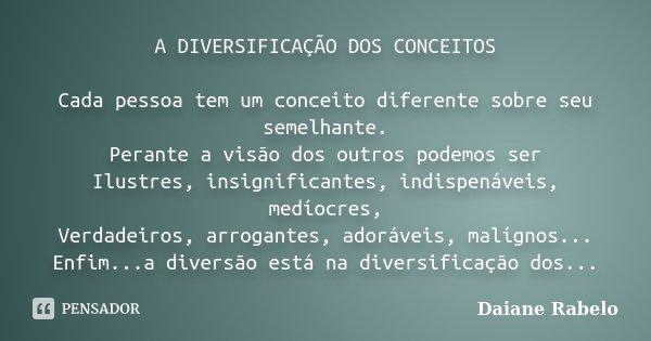 A DIVERSIFICAÇÃO DOS CONCEITOS Cada pessoa tem um conceito diferente sobre seu semelhante. Perante a visão dos outros podemos ser Ilustres, insignificantes, ind... Frase de Daiane Rabelo.
