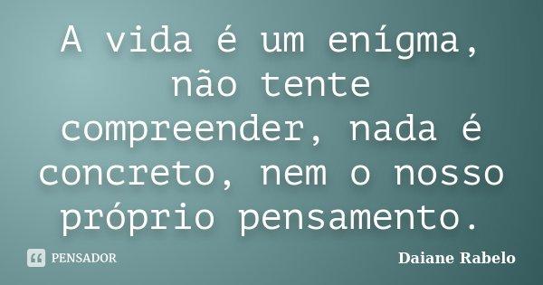 A vida é um enígma, não tente compreender, nada é concreto, nem o nosso próprio pensamento.... Frase de Daiane Rabelo.