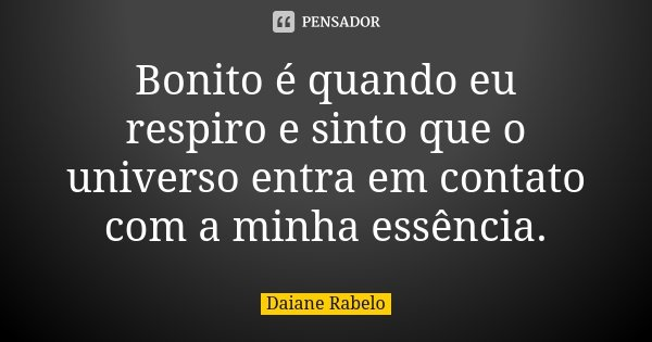 Bonito é quando eu respiro e sinto que o universo entra em contato com a minha essência.... Frase de Daiane Rabelo.