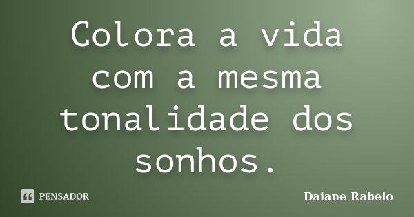 Colora a vida com a mesma tonalidade dos sonhos.... Frase de Daiane Rabelo.