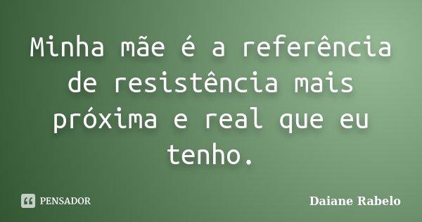 Minha mãe é a referência de resistência mais próxima e real que eu tenho.... Frase de Daiane Rabelo.