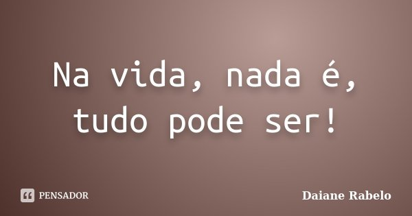 Na vida, nada é, tudo pode ser!... Frase de Daiane Rabelo.