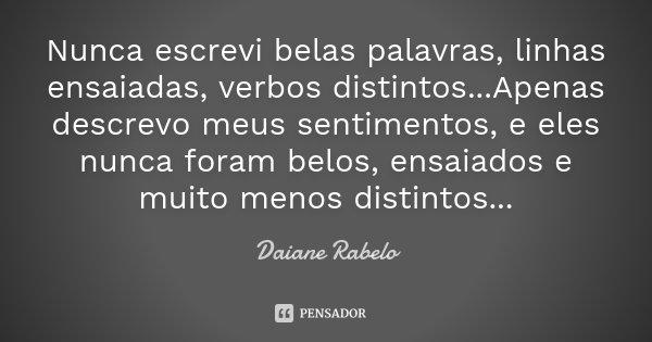 Nunca escrevi belas palavras, linhas ensaiadas, verbos distintos...Apenas descrevo meus sentimentos, e eles nunca foram belos, ensaiados e muito menos distintos... Frase de Daiane Rabelo.
