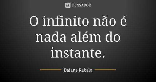 O infinito não é nada além do instante.... Frase de Daiane Rabelo.