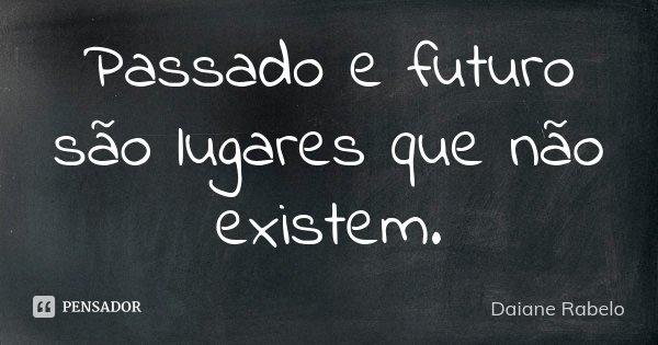 Passado e futuro são lugares que não existem.... Frase de Daiane Rabelo.