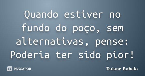 Quando estiver no fundo do poço, sem alternativas, pense: Poderia ter sido pior!... Frase de Daiane Rabelo.