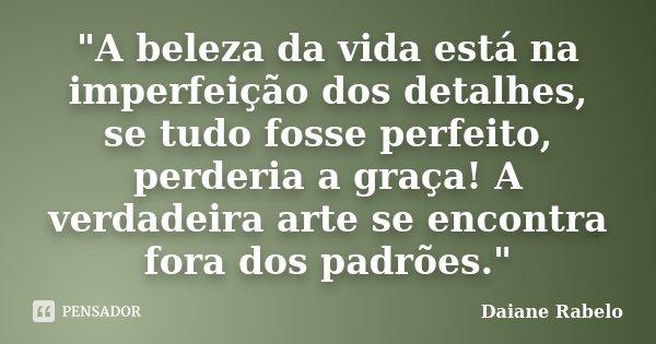"""""""A beleza da vida está na imperfeição dos detalhes, se tudo fosse perfeito, perderia a graça! A verdadeira arte se encontra fora dos padrões.""""... Frase de Daiane Rabelo."""
