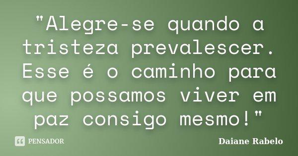"""""""Alegre-se quando a tristeza prevalescer. Esse é o caminho para que possamos viver em paz consigo mesmo!""""... Frase de Daiane Rabelo."""