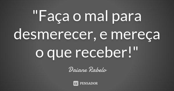 """""""Faça o mal para desmerecer, e mereça o que receber!""""... Frase de Daiane Rabelo."""