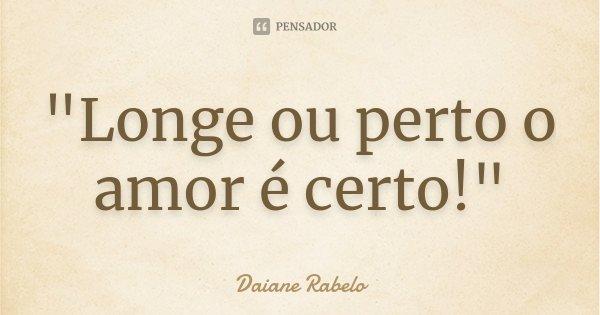 """""""Longe ou perto o amor é certo!""""... Frase de Daiane Rabelo."""