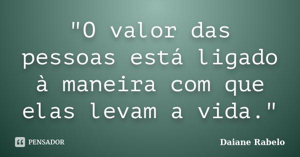 """""""O valor das pessoas está ligado à maneira com que elas levam a vida.""""... Frase de Daiane Rabelo."""