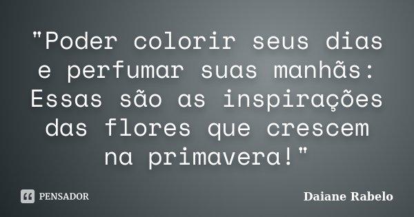 """""""Poder colorir seus dias e perfumar suas manhãs: Essas são as inspirações das flores que crescem na primavera!""""... Frase de Daiane Rabelo."""