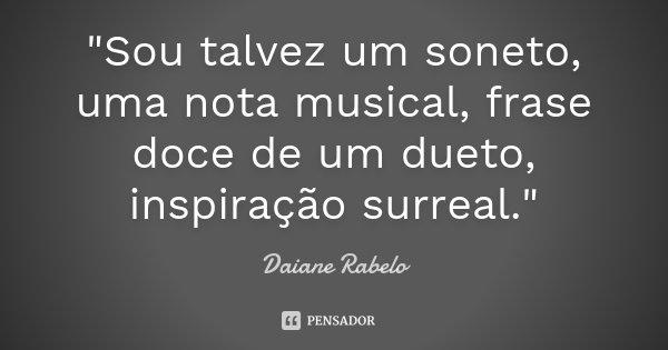 """""""Sou talvez um soneto, uma nota musical, frase doce de um dueto, inspiração surreal.""""... Frase de Daiane Rabelo."""