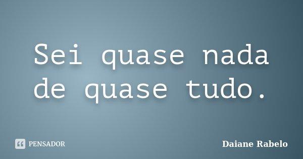 Sei quase nada de quase tudo.... Frase de Daiane Rabelo.