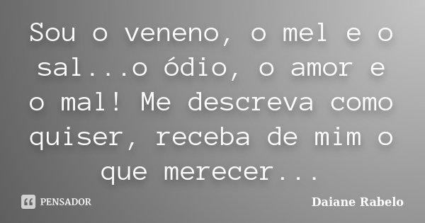 Sou o veneno, o mel e o sal...o ódio, o amor e o mal! Me descreva como quiser, receba de mim o que merecer...... Frase de Daiane Rabelo.