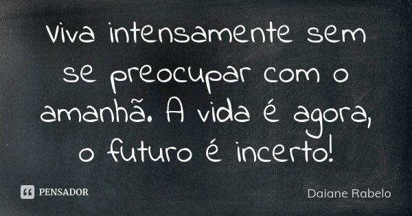 Viva intensamente sem se preocupar com o amahã, a vida é agora, o futuro é incerto!... Frase de Daiane Rabelo.