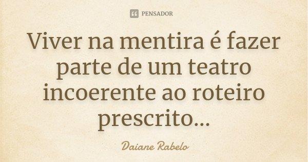 Viver na mentira é fazer parte de um teatro incoerente ao roteiro prescrito...... Frase de Daiane Rabelo.