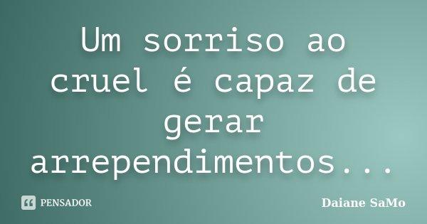 Um sorriso ao cruel é capaz de gerar arrependimentos...... Frase de Daiane SaMo.
