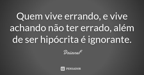 Quem vive errando, e vive achando não ter errado, além de ser hipócrita é ignorante.... Frase de DaianeF.