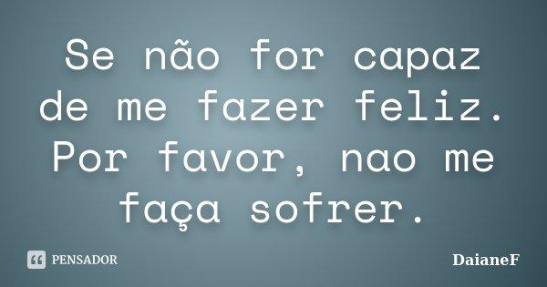 Se não for capaz de me fazer feliz. Por favor, nao me faça sofrer.... Frase de DaianeF.