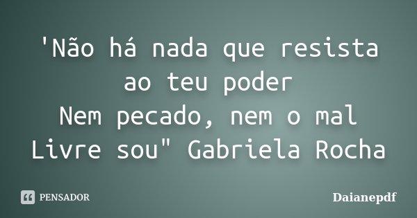 """'Não há nada que resista ao teu poder Nem pecado, nem o mal Livre sou"""" Gabriela Rocha... Frase de Daianepdf."""