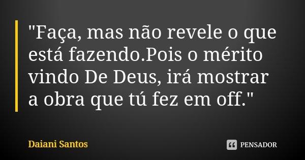 """""""Faça, mas não revele o que está fazendo.Pois o mérito vindo De Deus, irá mostrar a obra que tú fez em off.""""... Frase de Daiani Santos."""