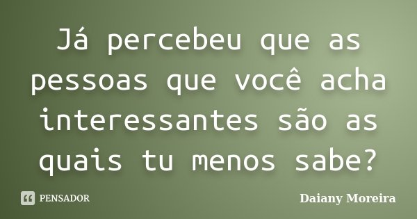 Já percebeu que as pessoas que você acha interessantes são as quais tu menos sabe?... Frase de Daiany Moreira.
