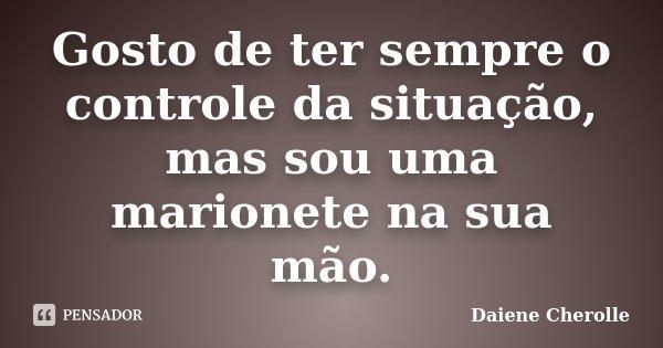 Gosto de ter sempre o controle da situação, mas sou uma marionete na sua mão.... Frase de Daiene Cherolle.