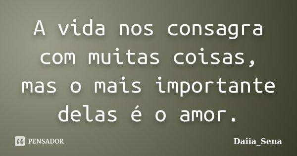 A vida nos consagra com muitas coisas, mas o mais importante delas é o amor.... Frase de Daiia_Sena.