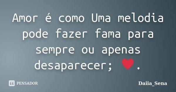 Amor é como Uma melodia pode fazer fama para sempre ou apenas desaparecer; ♥.... Frase de Daiia_Sena.