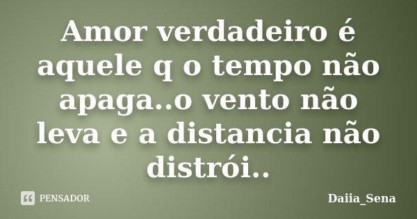 Amor verdadeiro é aquele q o tempo não apaga..o vento não leva e a distancia não distrói..... Frase de Daiia_Sena.