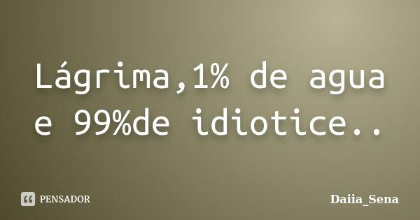 Lágrima,1% de agua e 99%de idiotice..... Frase de Daiia_Sena.